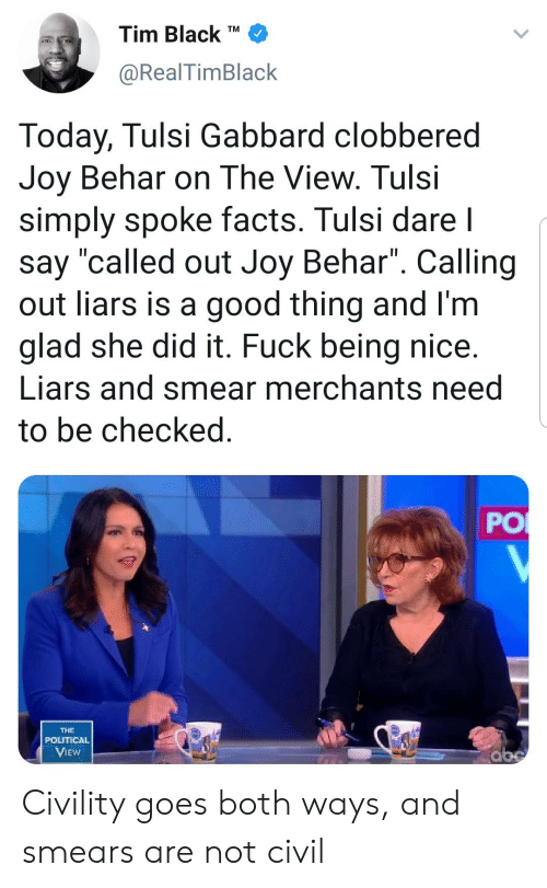 "Civility: Tim Black  TM  @RealTimBlack  Today, Tulsi Gabbard clobbered  Joy Behar on The View. Tulsi  simply spoke facts. Tulsi dare l  say ""called out Joy Behar"". Calling  out liars is a good thing and l'm  glad she did it. Fuck being nice.  Liars and smear merchants need  to be checked.  THE  POLITICAL  abe  VIEW  PO Civility goes both ways, and smears are not civil"