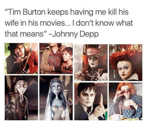 "Johnny Depp, Memes, and Tim Burton: ""Tim Burton keeps having me kill his  wife in his movies...Idon't know what  that means"" Johnny Depp"