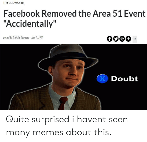 """Conway, Facebook, and Memes: TIM CONWAY JR  Facebook Removed the Area 51 Event  """"Accidentally""""  posted by Isabella Meneses Aug 7, 2019  +  14  Doubt Quite surprised i havent seen many memes about this."""