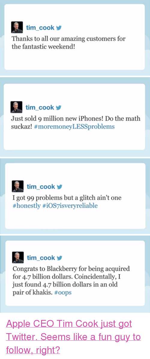 """I Got 99 Problems But: tim_cook  Thanks to all our amazing customers for  the fantastic weekend!   tim_cook  Just sold 9 million new iPhones! Do the math  suckazl #moremoneyLESSproblems   tim cook  I got 99 problems but a glitch ain't one  #honestly #iOS7isvery reliable   tim_cook  Congrats to Blackberry for being acquired  for 4.7 billion dollars. Coincidentally, I  just found 4.7 billion dollars in an old  pair of khakis. <p><a href=""""http://www.youtube.com/watch?v=Q_77ECh8f74&amp;feature=c4-overview&amp;list=UU8-Th83bH_thdKZDJCrn88g"""" target=""""_blank"""">Apple CEO Tim Cook just got Twitter. Seems like a fun guy to follow, right?</a></p>"""