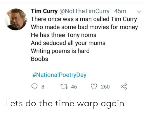 tim curry: Tim Curry @NotTheTimCurry 45m  There once was a man called Tim Curry  Who made some bad movies for money  He has three Tony noms  And seduced all your mums  Writing poems is hard  Boobs  #NationalPoetryDay  L 46  8  260 Lets do the time warp again