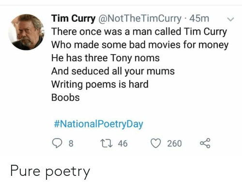 tim curry: Tim Curry @NotTheTimCurry 45m  There once was a man called Tim Curry  Who made some bad movies for money  He has three Tony noms  And seduced all your mums  Writing poems is hard  Boobs  #NationalPoetryDay  t 46  8  260 Pure poetry