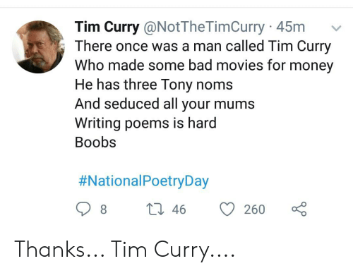 tim curry: Tim Curry @NotTheTimCurry 45m  There once was a man called Tim Curry  Who made some bad movies for money  He has three Tony noms  And seduced all your mums  Writing poems is hard  Вoobs  #NationalPoetryDay  L 46  8  260 Thanks... Tim Curry....