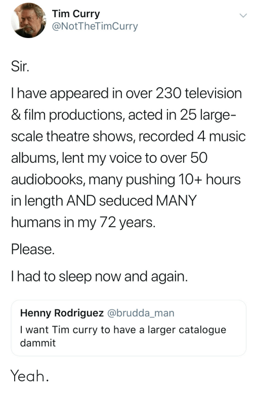 tim curry: Tim Curry  @NotTheTimCurry  Sir.  I have appeared in over 230 television  & film productions, acted in 25 large-  scale theatre shows, recorded 4 music  albums, lent my voice to over 50  audiobooks, many pushing 10+ hours  in length AND seduced MANY  humans in my 72 years.  Please.  had to sleep now and again.  Henny Rodriguez @brudda_man  I want Tim curry to have a larger catalogue  dammit Yeah.