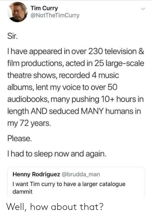tim curry: Tim Curry  @NotTheTimCurry  Sir.  Ihave appeared in over 230 television &  film productions, acted in 25 large-scale  theatre shows, recorded 4 music  albums, lent my voice to over 50  audiobooks, many pushing 10+ hours in  length AND seduced MANY humans in  my 72 years.  Please.  Ihad to sleep now and again.  Henny Rodriguez @brudda_man  I want Tim curry to have a larger catalogue  dammit Well, how about that?