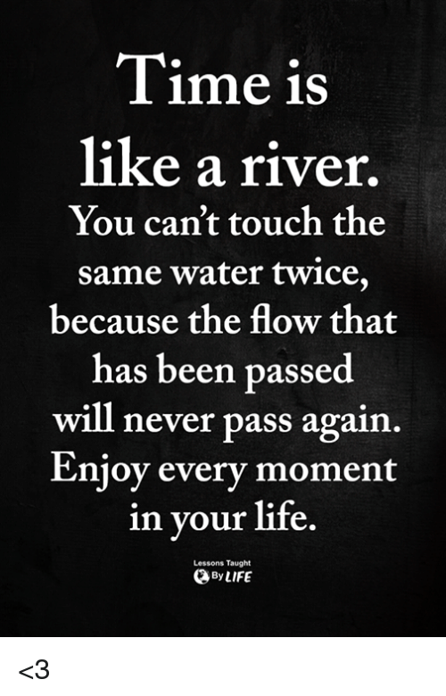 Life, Memes, and Water: Tim  e iS  like a river  You can't touch the  same water twice,  because the flow that  has been passed  will never pass again  Enjoy every moment  in your life  Lessons Taught  ByLIFE <3