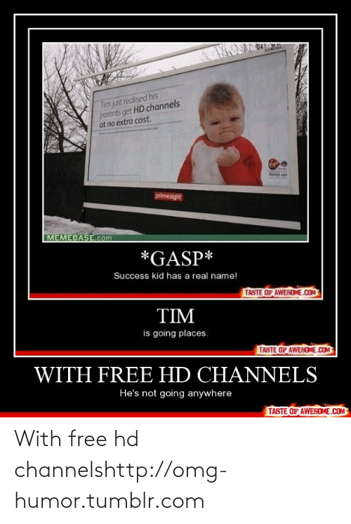 success kid: Tim just realised his  parents get HD channels  at no extra cost.  elides  medies  Keep up  primesight  MEMEBASE.com  *GASP*  Success kid has a real name!  TASTE OF AWESOME.COM  TIM  is going places.  TASTE OF AWESOME.COM  WITH FREE HD CHANNELS  He's not going anywhere  TASTE OF AWESOME.COM With free hd channelshttp://omg-humor.tumblr.com