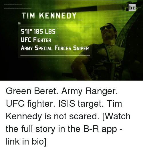 """army ranger: TIM KENNEDY  S 11"""" 185 LBS  UFC FIGHTER  ARMY SPECIAL FORCES SNIPER  br Green Beret. Army Ranger. UFC fighter. ISIS target. Tim Kennedy is not scared. [Watch the full story in the B-R app - link in bio]"""