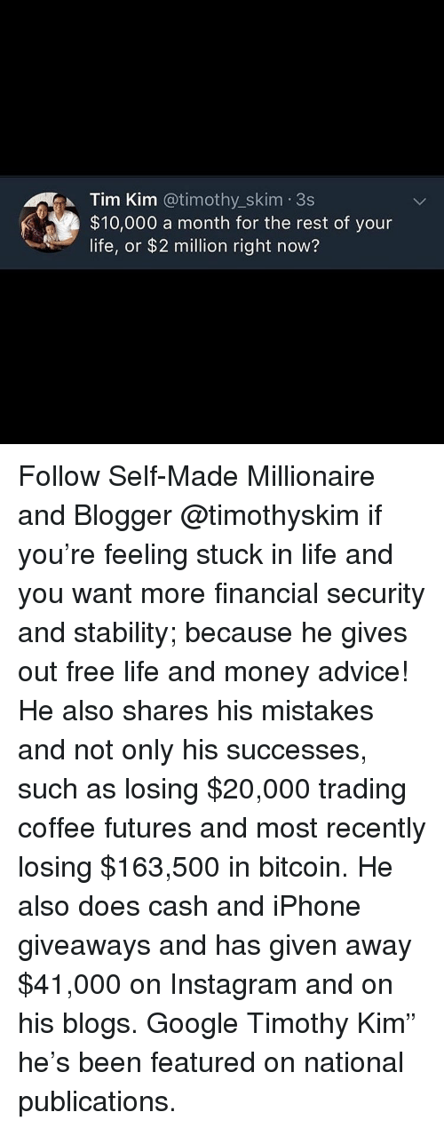 """Bitcoin: Tim Kim @timothy_skim 3s  $10,000 a month for the rest of your  life, or $2 million right now? Follow Self-Made Millionaire and Blogger @timothyskim if you're feeling stuck in life and you want more financial security and stability; because he gives out free life and money advice! He also shares his mistakes and not only his successes, such as losing $20,000 trading coffee futures and most recently losing $163,500 in bitcoin. He also does cash and iPhone giveaways and has given away $41,000 on Instagram and on his blogs. Google Timothy Kim"""" he's been featured on national publications."""