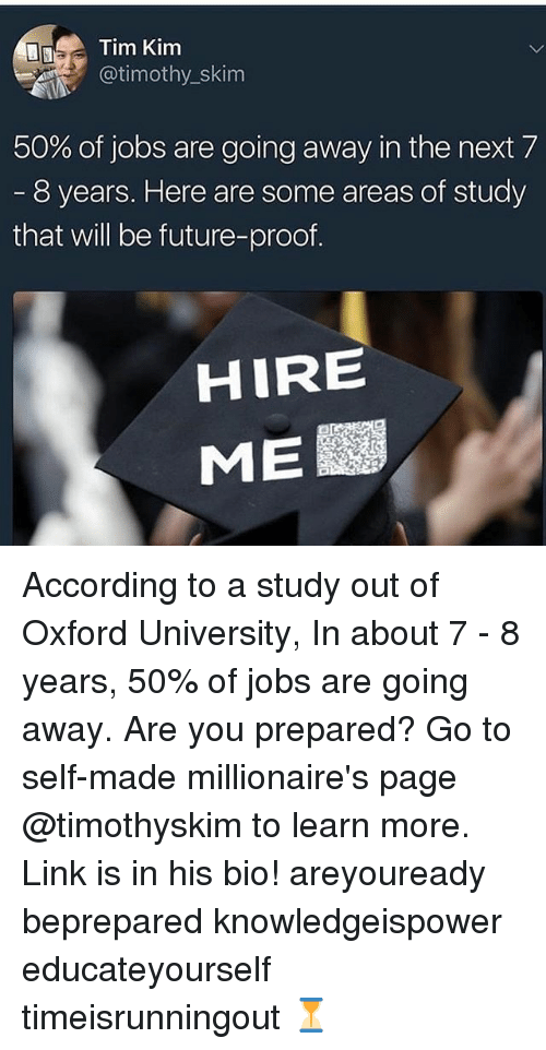 Tims: Tim Kim  @timothy_skim  50% of jobs are going away in the next 7  8 years. Here are some areas of study  that will be future-proof  HIRE  ME According to a study out of Oxford University, In about 7 - 8 years, 50% of jobs are going away. Are you prepared? Go to self-made millionaire's page @timothyskim to learn more. Link is in his bio! areyouready beprepared knowledgeispower educateyourself timeisrunningout ⏳
