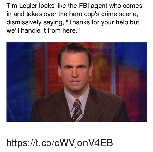 "Criming: Tim Legler looks like the FBl agent who comes  in and takes over the hero cop's crime scene  dismissively saying, ""Thanks for your help but  we'll handle it from here."" https://t.co/cWVjonV4EB"