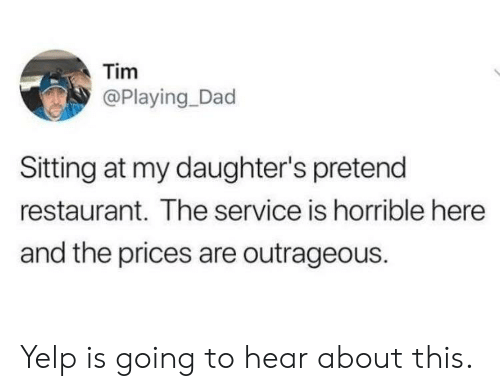 Dad, Restaurant, and Yelp: Tim  @Playing_Dad  Sitting at my daughter's pretend  restaurant. The service is horrible here  and the prices are outrageous. Yelp is going to hear about this.