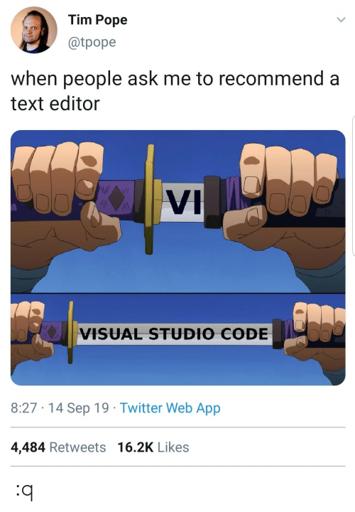 sep: Tim Pope  @tpope  when people ask me to recommend a  text editor  VI  VISUAL STUDIO CODE  8:27 · 14 Sep 19 · Twitter Web App  4,484 Retweets 16.2K Likes :q