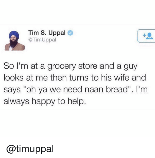 "Happy, Help, and Wife: Tim S. Uppal  @TimUppal  So I'm at a grocery store and a guy  looks at me then turns to his wife and  says ""oh ya we need naan bread"". I'm  always happy to help. @timuppal"