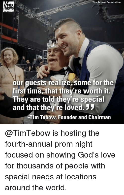 Special Needs: Tim Tebow Foundation  FOX  NEWS  ehanne  our guests realize,some for the  first time,that the re worth it,  They are told they're special  and that they're loved.  Tim Tebow, Founder and Chairman @TimTebow is hosting the fourth-annual prom night focused on showing God's love for thousands of people with special needs at locations around the world.