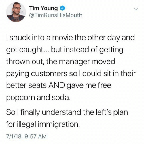 Memes, Soda, and Free: Tim Young o  @TimRunsHisMouth  I snuck into a movie the other day and  got caught... but instead of getting  thrown out, the manager moved  paying customers so l could sit in their  better seats AND gave me free  popcorn and soda.  So l finally understand the left's plan  for illegal immigration.  7/1/18, 9:57 AM