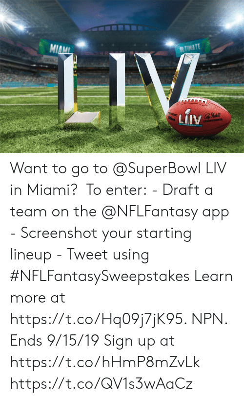 a team: TIMATE  MIAMI  LIV  E BUKE  thon  LAIV  COMMISSIONER Want to go to @SuperBowl LIV in Miami?   To enter: - Draft a team on the @NFLFantasy app - Screenshot your starting lineup - Tweet using #NFLFantasySweepstakes  Learn more at https://t.co/Hq09j7jK95. NPN. Ends 9/15/19 Sign up at https://t.co/hHmP8mZvLk https://t.co/QV1s3wAaCz