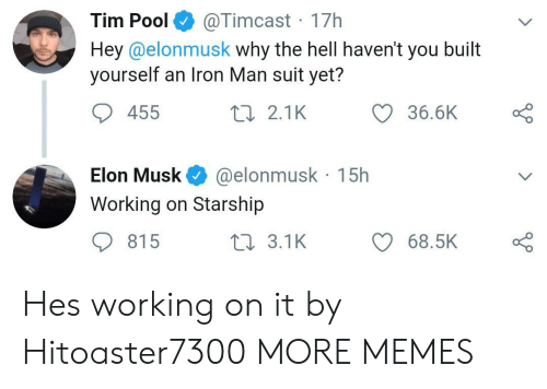 Dank, Iron Man, and Memes: @Timcast 17h  Hey@elonmusk why the hell haven't you built  yourself an Iron Man suit yet?  Tim Pool  36.6K  455  2 2.1K  @elonmusk 15h  Elon Musk  Working on Starship  815  t 3.1K  68.5K Hes working on it by Hitoaster7300 MORE MEMES