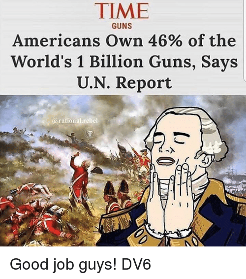 Guns, Memes, and Good: TIME  Americans Own 46% of the  World's 1 Billion Guns, Says  U.N. Report  GUNS  @rational.rebel Good job guys!  DV6