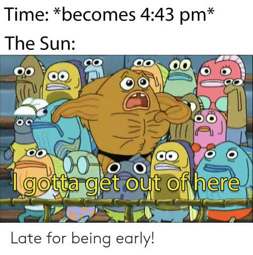 Time, Sun, and The Sun: Time: *becomes 4:43 pm*  The Sun:  gotta get out of here Late for being early!