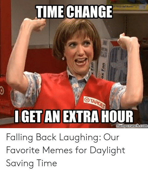 Time Change O Target Iget An Extra Hour Memecrunchcom S Fan Ox Fan Falling Back Laughing Our Favorite Memes For Daylight Saving Time Meme On Awwmemes Com