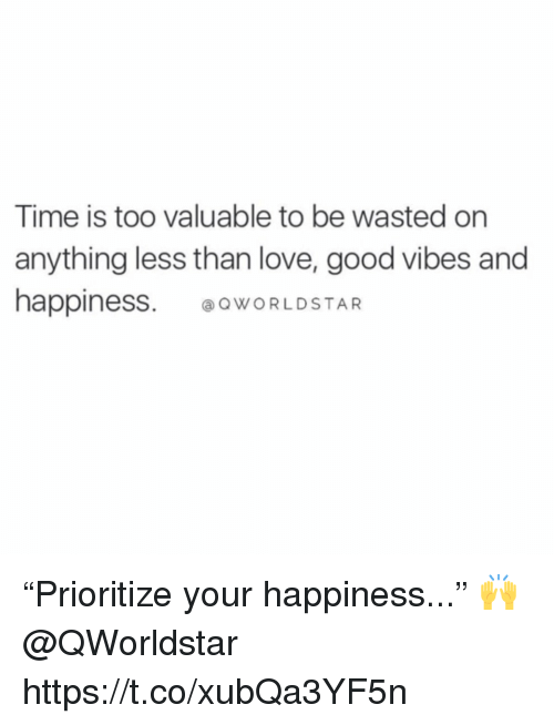 """Love, Worldstar, and Good: Time is too valuable to be wasted on  anything less than love, good vibes and  happiness WORLDSTAR """"Prioritize your happiness..."""" 🙌 @QWorldstar https://t.co/xubQa3YF5n"""