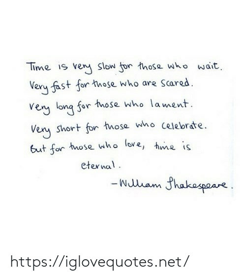 slow: Time is ven Slow for those who wait.  Very fast for those who are Scared.  very long for tnose who lament.  Very short for those who celebrate.  But for those who love, hme is  eternal.  - wullam fhakespeare. https://iglovequotes.net/