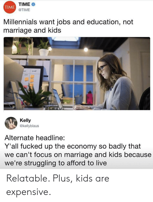 Marriage, Millennials, and Focus: TIME  TIME  ΟΤIME  Millennials want jobs and education, not  marriage and kids  Kelly  @kellyblaus  Alternate headline:  Y'all fucked up the economy so badly that  we can't focus on marriage and kids because  we're struggling to afford to live Relatable. Plus, kids are expensive.