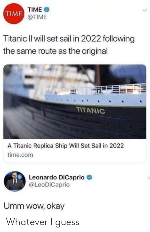Leonardo DiCaprio, Titanic, and Wow: TIME  TIME  @TIME  Titanic Il will set sail in 2022 following  the same route as the original  TITANIC  A Titanic Replica Ship Will Set Sail in 2022  time.com  Leonardo DiCaprio  @LeoDiCaprio  Umm wow, okay Whatever I guess