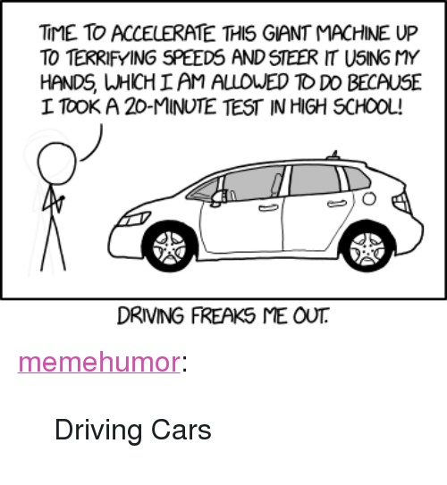 """Cars, Driving, and School: TIME TO ACCELERATE THIS GIANT MACHINE UP  TO TERRIFYING SPEEDS AND STEER IT USING MY  HANDS WHICH AM ALLOWED TO DO BECAUSE  I TOOK A 20-MINUTE TEST IN HIGH SCHOOL!  DRIVING FREAKS ME OUT <p><a href=""""http://memehumor.net/post/173675768393/driving-cars"""" class=""""tumblr_blog"""">memehumor</a>:</p>  <blockquote><p>Driving Cars</p></blockquote>"""