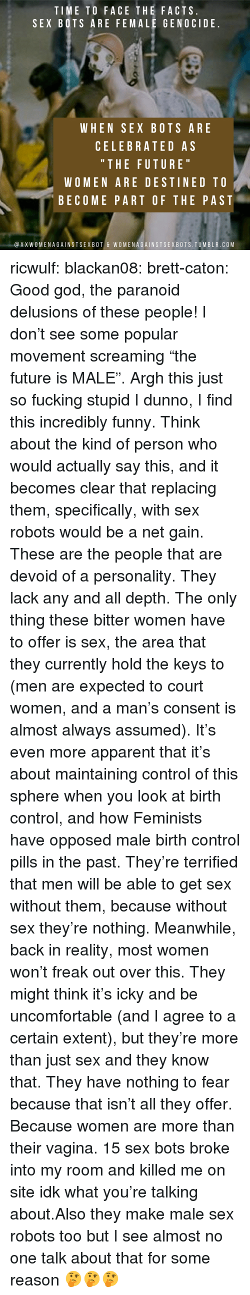 "Facts, Fucking, and Funny: TIME TO FACE THE FACTS  SEX BOTS ARE FEMALE GENOCIDE  WHEN SEX BOTS ARE  CELEBRATED AS  "" THE FUTURE  WOMEN ARE DESTINED TO  BECOME PART OF THE PAST  @XXWOMENAGAINSTSEXBOT & WOMENAGAINSTSEXBOTS.TUMBLR.COM ricwulf:  blackan08:   brett-caton: Good god, the paranoid delusions of these people! I don't see some popular movement screaming ""the future is MALE"". Argh this just so fucking stupid   I dunno, I find this incredibly funny. Think about the kind of person who would actually say this, and it becomes clear that replacing them, specifically, with sex robots would be a net gain. These are the people that are devoid of a personality. They lack any and all depth. The only thing these bitter women have to offer is sex, the area that they currently hold the keys to (men are expected to court women, and a man's consent is almost always assumed). It's even more apparent that it's about maintaining control of this sphere when you look at birth control, and how Feminists have opposed male birth control pills in the past.  They're terrified that men will be able to get sex without them, because without sex they're nothing. Meanwhile, back in reality, most women won't freak out over this. They might think it's icky and be uncomfortable (and I agree to a certain extent), but they're more than just sex and they know that. They have nothing to fear because that isn't all they offer. Because women are more than their vagina.   15 sex bots broke into my room and killed me on site idk what you're talking about.Also they make male sex robots too but I see almost no one talk about that for some reason 🤔🤔🤔"