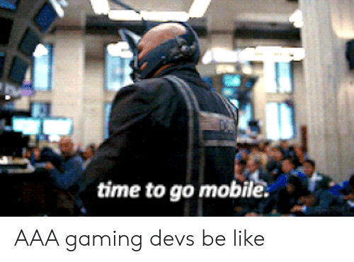 aaa: time to go mobile. AAA gaming devs be like