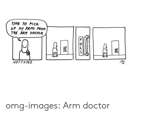 Fron: TIME TO PICK  OP MY ARMS FRON  THE ARM DocroR  HOTPAPER omg-images:  Arm doctor
