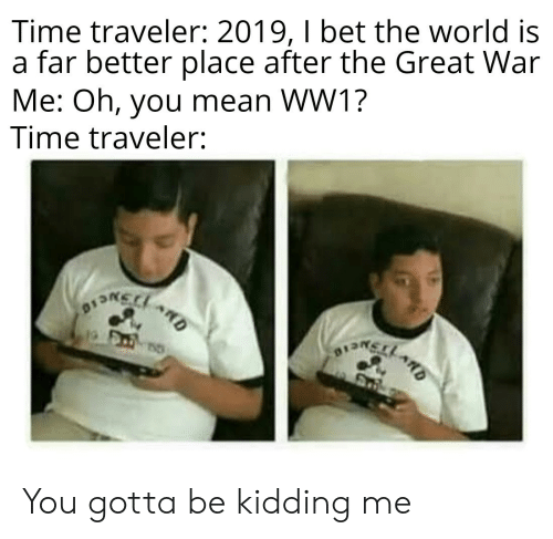 ww1: Time traveler: 2019, I bet the world is  a far better place after the Great War  Me: Oh, you mean WW1?  Time traveler:  ARD You gotta be kidding me