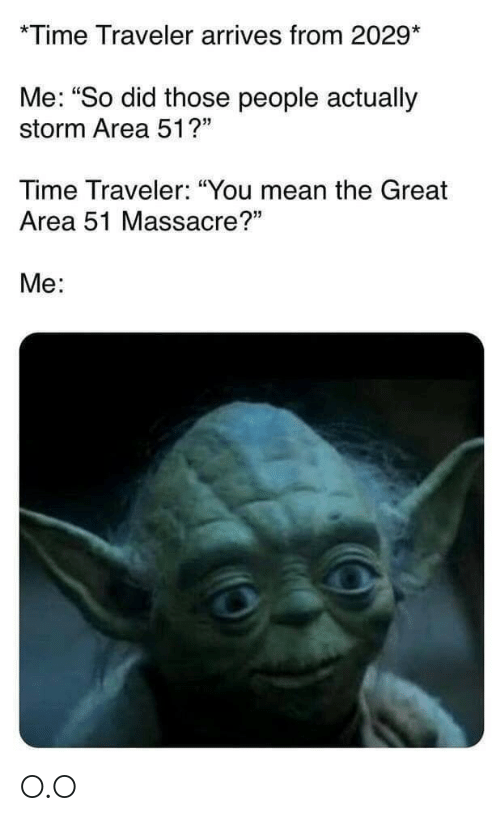 """traveler: *Time Traveler arrives from 2029*  Me: """"So did those people actually  storm Area 51?""""  Time Traveler: """"You mean the Great  Area 51 Massacre?""""  Me: O.O"""