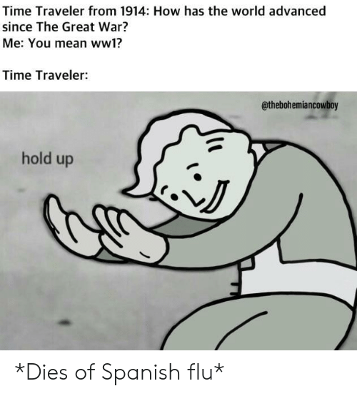 Spanish, Mean, and Time: Time Traveler from 1914: How has the world advanced  since The Great War?  Me: You mean ww1?  Time Traveler:  @thebohemiancowboy  hold up  NJ *Dies of Spanish flu*