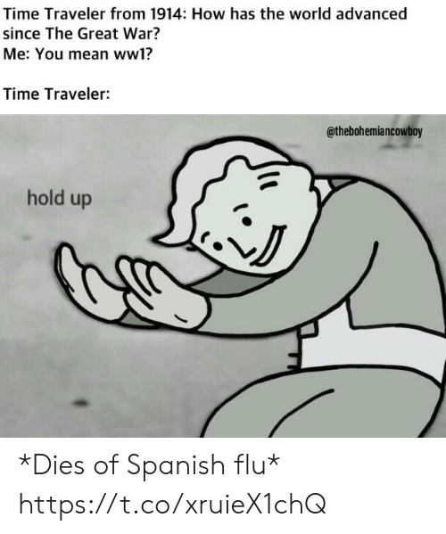 Spanish, Mean, and Time: Time Traveler from 1914: How has the world advanced  since The Great War?  Me: You mean ww1?  Time Traveler:  @thebohemiancowboy  hold up  NJ *Dies of Spanish flu* https://t.co/xruieX1chQ