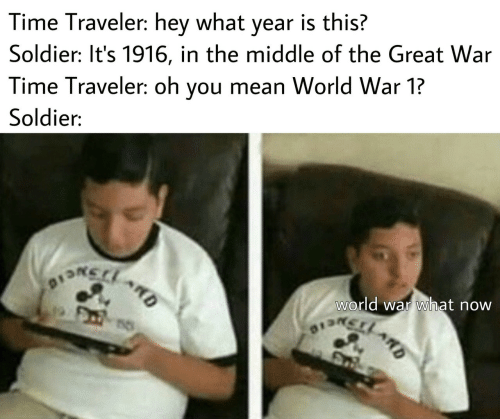 ard: Time Traveler: hey what year is this?  Soldier: It's 1916, in the middle of the Great War  Time Traveler: oh you mean World War 1?  Soldier:  world war what now  DSNCIO  13LARD  ARD