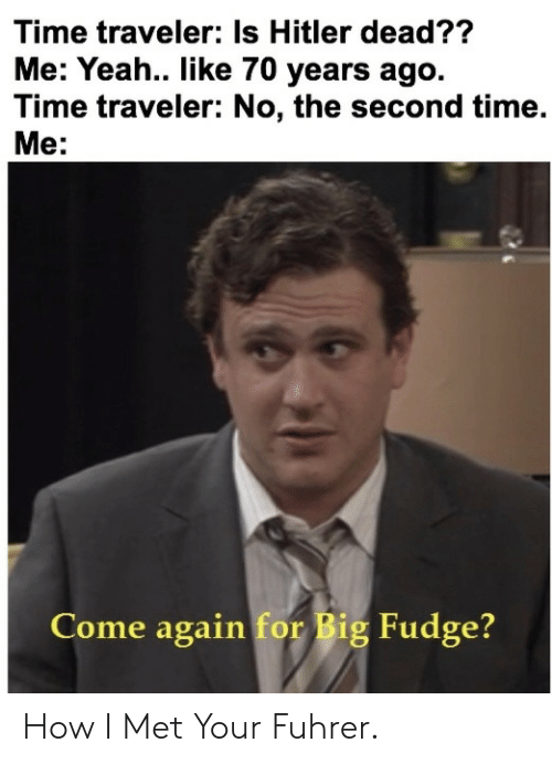 fuhrer: Time traveler: Is Hitler dead??  Me: Yeah.. like 70 years ago.  Time traveler: No, the second time.  Me:  Come again for Big Fudge? How I Met Your Fuhrer.