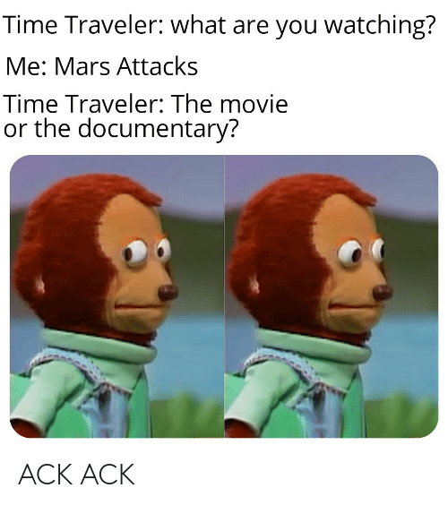 traveler: Time Traveler: what are you watching?  Me: Mars Attacks  Time Traveler: The movie  or the documentary? ACK ACK