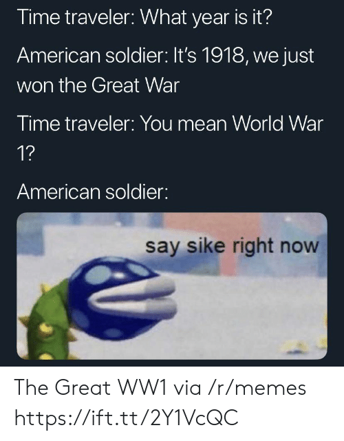 ww1: Time traveler: What year is it?  American soldier: It's 1918, we just  won the Great War  Time traveler: You mean World War  1?  American soldier:  say sike right now The Great WW1 via /r/memes https://ift.tt/2Y1VcQC