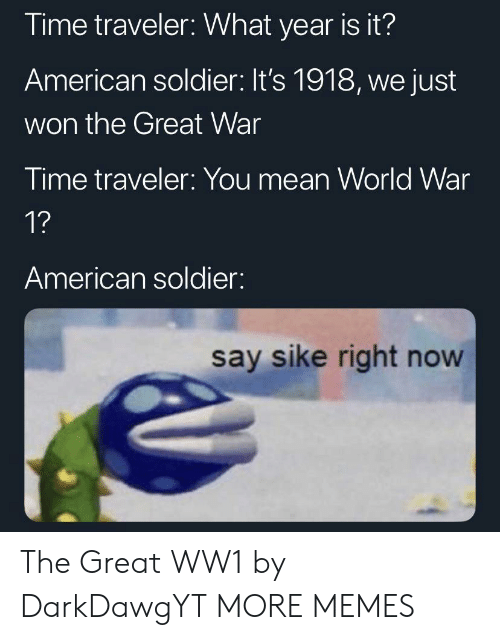 ww1: Time traveler: What year is it?  American soldier: It's 1918, we just  won the Great War  Time traveler: You mean World War  1?  American soldier:  say sike right now The Great WW1 by DarkDawgYT MORE MEMES
