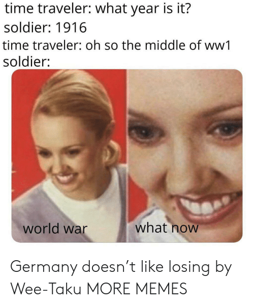 wee: time traveler: what year is it?  soldier: 1916  time traveler: oh so the middle of ww1  soldier:  what now  world war Germany doesn't like losing by Wee-Taku MORE MEMES