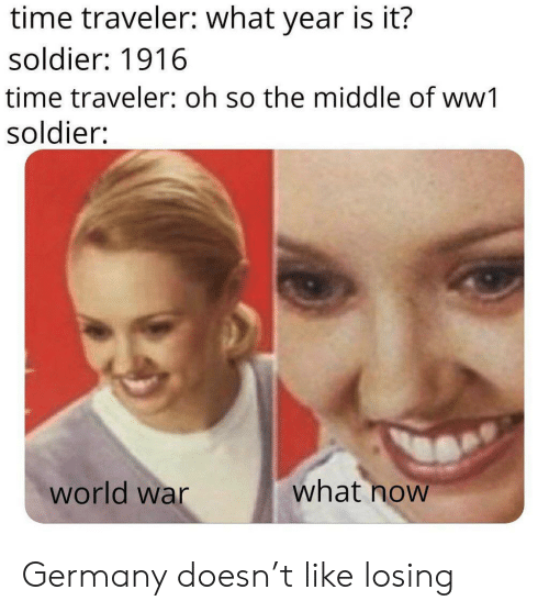 ww1: time traveler: what year is it?  soldier: 1916  time traveler: oh so the middle of ww1  soldier:  what now  world war Germany doesn't like losing