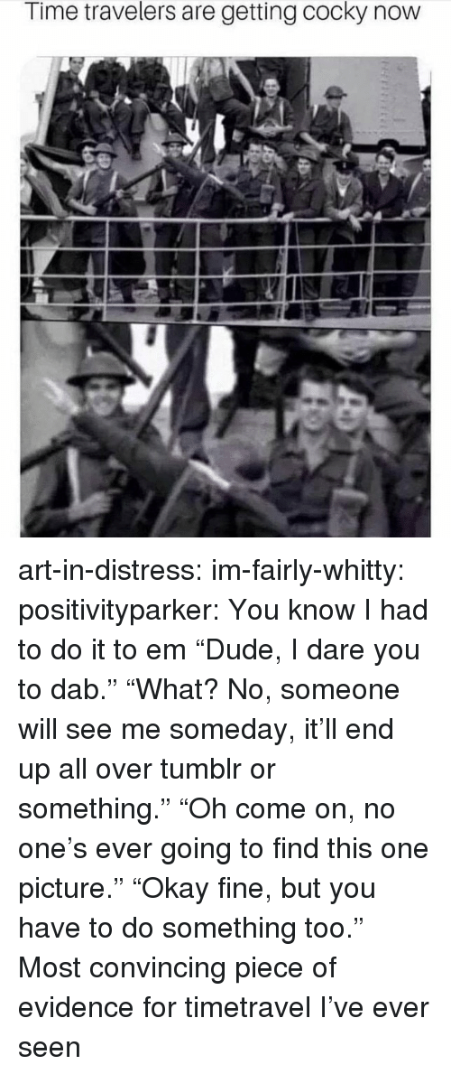 """I Had To Do It To Em: Time travelers are getting cocky now art-in-distress: im-fairly-whitty:   positivityparker:  You know I had to do it to em  """"Dude, I dare you to dab."""" """"What? No, someone will see me someday, it'll end up all over tumblror something."""" """"Oh come on, no one's ever going to find this one picture."""" """"Okay fine, but you have to do something too.""""   Most convincing piece of evidence for timetravel I've ever seen"""