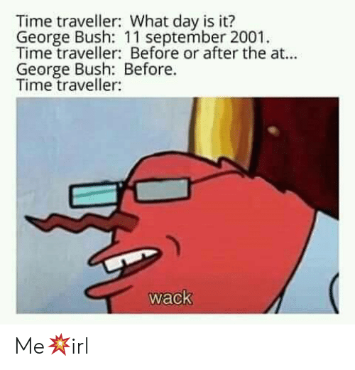 Wack: Time traveller: What day is it?  George Bush: 11 september 2001  Time traveller: Before or after the at...  George Bush: Before.  Time traveller:  wack Me💥irl
