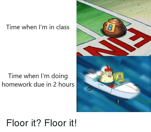 doing homework: Time when I'm in class  Time when I'm doing  homework due in 2 hours Floor it? Floor it!