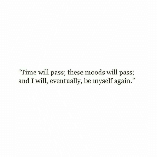 """Be Myself: """"Time will pass; these moods will pass;  and I will, eventually, be myself again.""""  05"""
