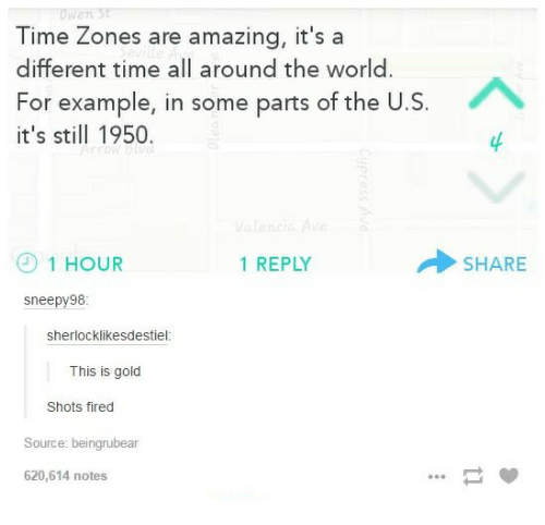 time zones: Time Zones are amazing, it's a  different time all around the world  For example, in some parts of the U  it's still 1950  1 HOUR  1 REPLY  Sneepy 98  Sherlock likesdestiel  This is gold  Shots fired  Source: beingrubear  620,614 notes  SHARE