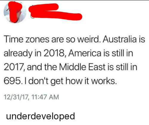 time zones: Time zones are so weird. Australia is  already in 2018, America is still in  2017, and the Middle East is still in  695. I don't get how it works  12/31/17, 11:47 AM <p>underdeveloped</p>
